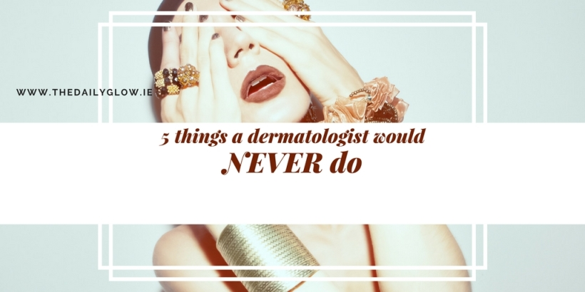 The Daily Glow | 5 things a dermatologist would never do
